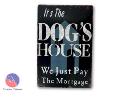 "TIN SIGN ""IT'S THE DOG'S HOUSE, WE JUST PAY THE MORTGAGE"""